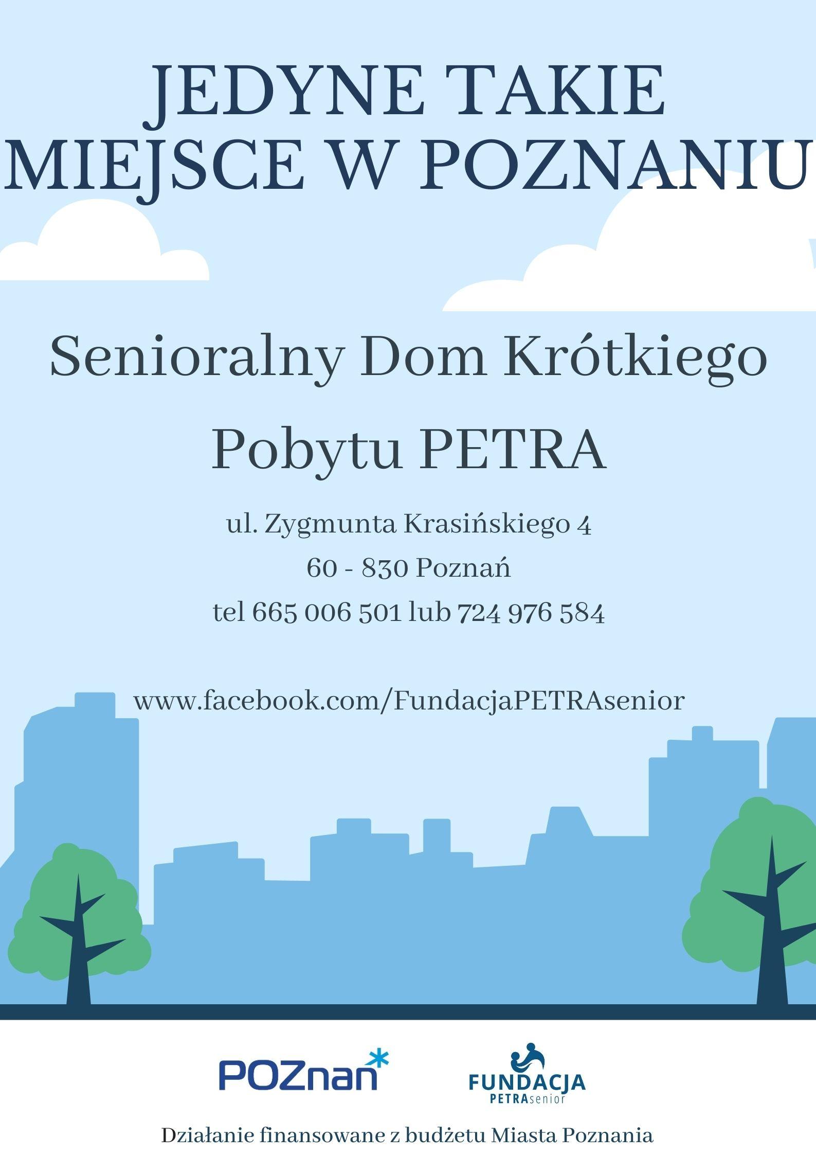 Plakat informuje o możliwości korzystania z opieki  w dziennym domu pobytu dla osób starszych niesamodzielnych Senioralny Dom Krótkiego Pobytu PETRA  Na Plakacie widoczna jest następująca treść:  JEDYNE TAKIE MIEJSCE W POZNANIU - Senioralny Dom Krótkiego Pobytu PETRA ul. Zygmunta Krasińskiego 4, 60 - 830 Poznań tel 665 006 501 lub 724 976 584 www.facebook.com/FundacjaPETRAsenior  Senioralny Dom Krótkiego Pobytu PETRA wspiera opiekunów faktycznych osób starszych niesamodzielnych zapewniając profesjonalną opiekę dzienną i zajęcia usprawniające dla seniorów znajdujących się pod ich opieką.  Domownicy przyjmowani są pod opiekę w sytuacjach, gdy opiekunowie, z różnych przyczyn nie mogą jej w stanie zapewnić np. ze względu na: potrzebę odpoczynku, obowiązki zawodowe, konieczność załatwienia innych ważnych spraw: wizyty urzędowe, lekarskie, itp.  Zgłoszenia przyjmujemyw godzinach 8:00 - 16:00 osobiście lub telefoniczne: Fundacja PETRA senior ul. Zygmunta Krasińskiego 4 (przy Moście Teatralnym) 60-830 Poznań 665 006 501 lub 724 976 584 www.fundacja.petra-senior.pl  Dom zapewnia opiekęw godzinach 7:00-18:00 od poniedziałku do piątku w dni robocze. Dedykowany jest osobom starszym po 60. roku życia zamieszkującym oraz płacącym podatki na terenie Miasta Poznania. Naszym domownikom zapewniamy: profesjonalną i mądrą opiekę personelu przygotowanego do pracy z osobami starszymi, - różnorodne zajęcia usprawniające poznawczo, z wykorzystaniem różnych form terapii: treningi poznawcze - ćwiczenia pamięci, terapia zajęciowa, trening higieniczny, trening kulinarny, aktywacja sensoryczna, rękodzieło, muzykoterapia, filmoterapia, hortiterapia i inne.  - zajęcia usprawniające ruchowo prowadzone przez fizjoterapeutę, - różnorodne zorganizowane formy aktywności: psychicznej, fizycznej, kulturalnej, kulinarnej, społecznej, sportowej, muzycznej, - udział w dodatkowych imprezach okolicznościowych, zajęcia integracyjne, - ciekawe propozycje zagospodarowania i spędzania czasu wolnego, udział w dod